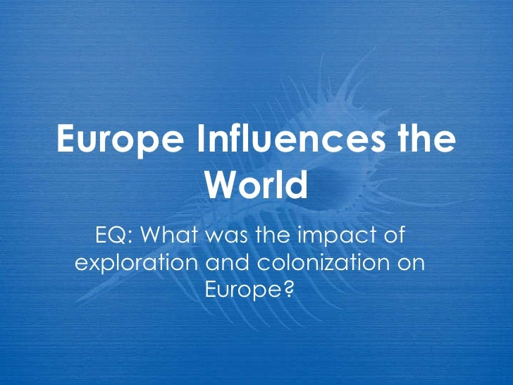Europe Influences the World EQ: What was the impact of exploration and colonization on Europe?