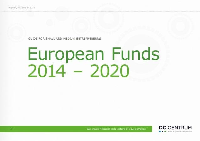 GUIDE FOR SMALL AND MEDIUM ENTREPRENEURS European Funds 2014 – 2020 Poznań, November 2013 - 1 -