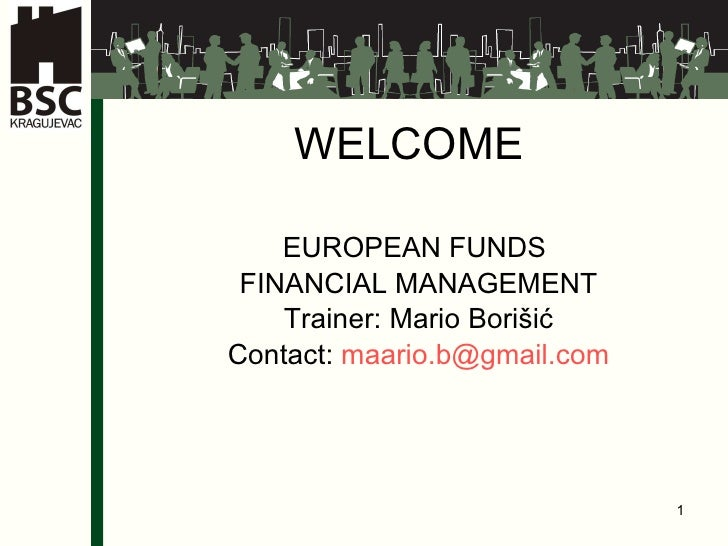 WELCOME   EUROPEAN FUNDS  FINAN CIAL MANAGEMENT Tr ainer : Mario Borišić Contact:  [email_address]