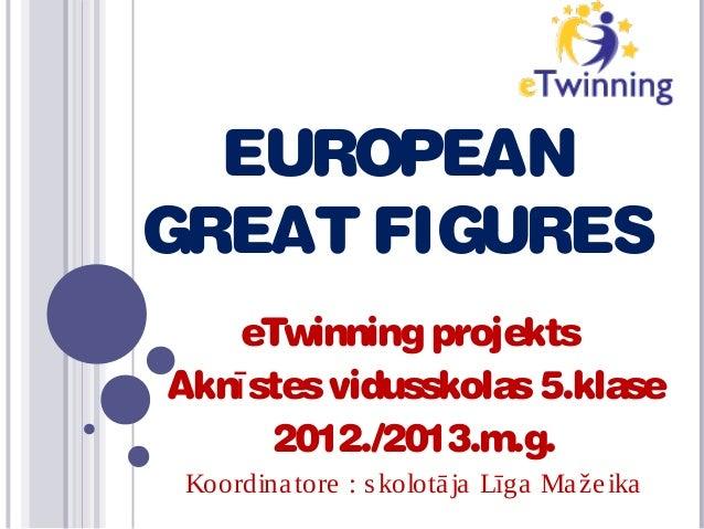 EUROPEAN GREAT FIGURES eTwinning projekts Aknī stes vidusskolas 5.klase 2012./2013.m.g. Koordina tore : s kolotā ja Līga M...