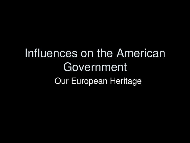 Influences on the American        Government     Our European Heritage