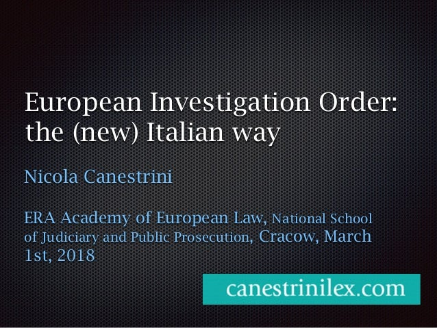European Investigation Order: the (new) Italian way Nicola Canestrini ERA Academy of European Law, National School of Judi...