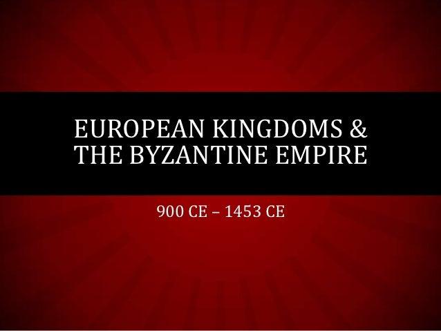 EUROPEAN KINGDOMS &THE BYZANTINE EMPIRE     900 CE – 1453 CE
