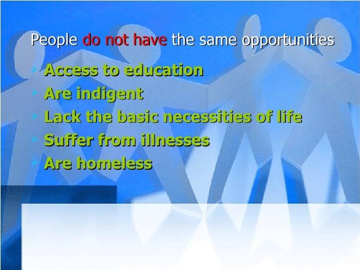 <ul><li>People  do not have  the same opportunities </li></ul><ul><li>Access to education </li></ul><ul><li>Are indigent <...