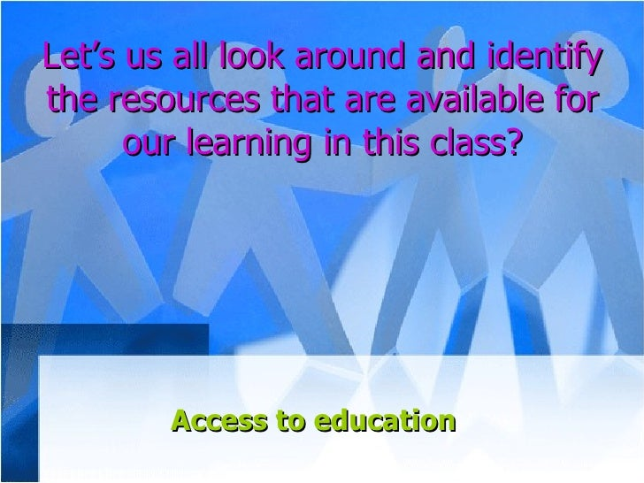 Let's us all look around and identify the resources that are available for our learning in this class? Access to education
