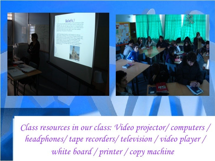 Class resources in our class: Video projector/ computers / headphones/ tape recorders/ television / video player / white b...