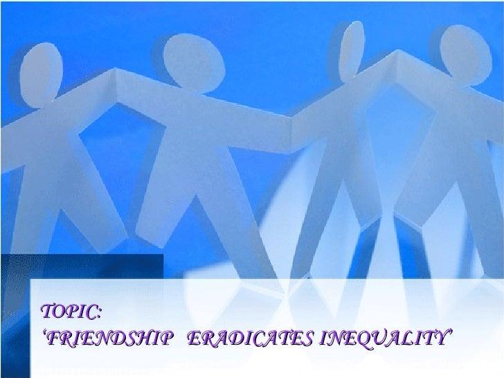 TOPIC: ' FRIENDSHIP  ERADICATES INEQUALITY'