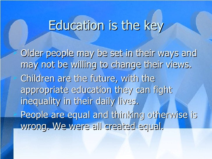 Education is the key <ul><li>Older people may be set in their ways and may not be willing to change their views. </li></ul...