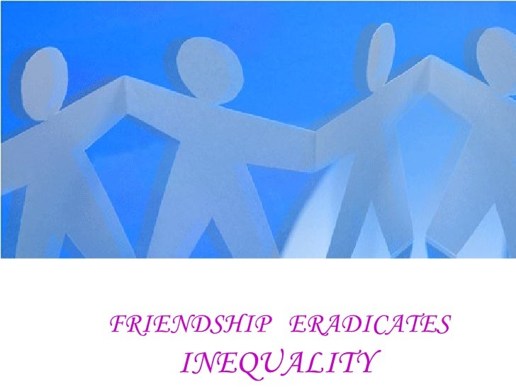 FRIENDSHIP  ERADICATES   INEQUALITY