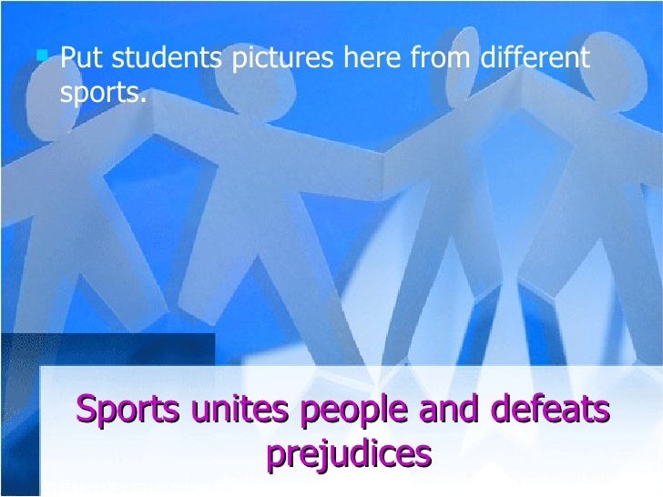Sports unites people and defeats  prejudices <ul><li>Put students pictures here from different sports.  </li></ul>