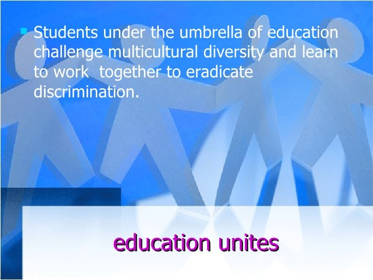education unites <ul><li>Students under the umbrella of education challenge multicultural diversity and learn to work  tog...