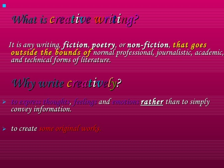 <ul><li>What is   c r e a t i v e   w r i t i n g?   </li></ul><ul><li>It is any writing,  fiction ,  poetry , or  non-fic...