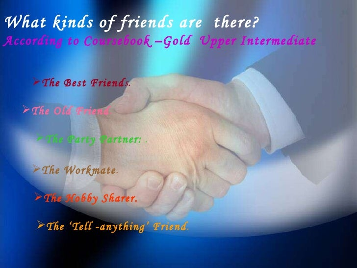 What kinds of friends are  there? According to Coursebook –Gold  Upper Intermediate <ul><li>The Best Friend s. </li></ul><...
