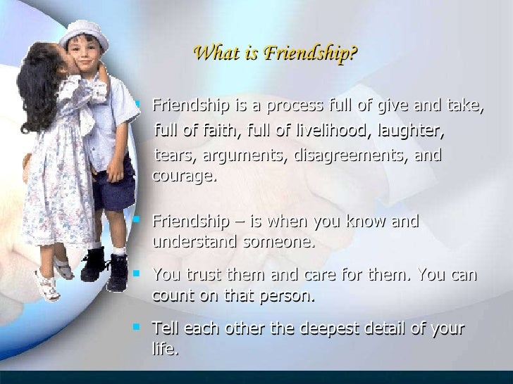<ul><li>Friendship is a process full of give and take,  </li></ul><ul><li>full of faith, full of livelihood, laughter,  </...