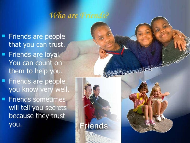 Who are Friends? <ul><li>Friends are people that you can trust. </li></ul><ul><li>Friends are loyal. You can count on them...