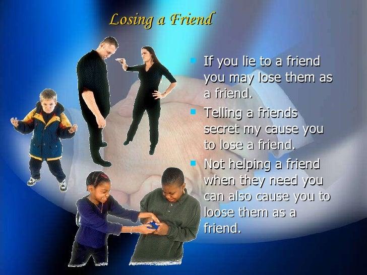 <ul><li>If you lie to a friend you may lose them as a friend. </li></ul><ul><li>Telling a friends secret my cause you to l...