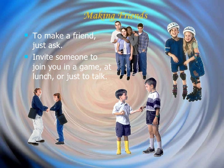 Making Friends <ul><li>To make a friend, just ask. </li></ul><ul><li>Invite someone to join you in a game, at lunch, or ju...