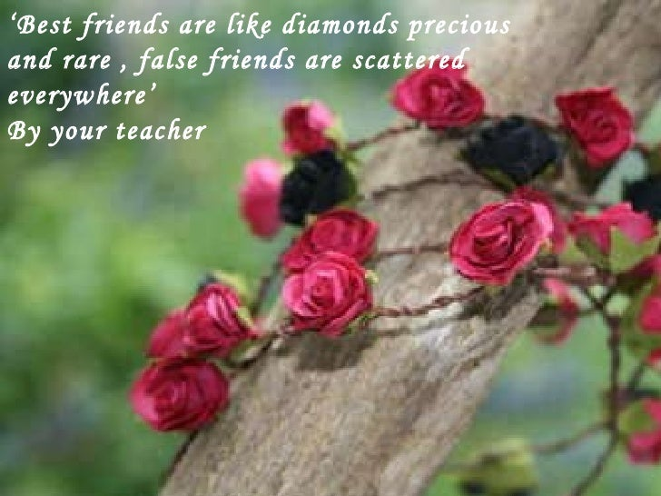 ' Best friends are like diamonds precious and rare , false friends are scattered everywhere' By your teacher