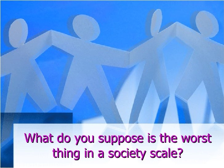 What do you suppose is the worst thing in a society scale?