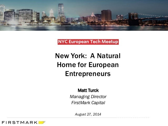 New York: A Natural Home for European Entrepreneurs  Matt Turck  Managing Director  FirstMark Capital  August 27, 2014