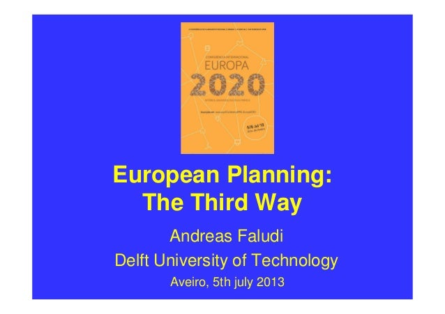 European Planning: The Third Way Andreas Faludi Delft University of Technology Aveiro, 5th july 2013