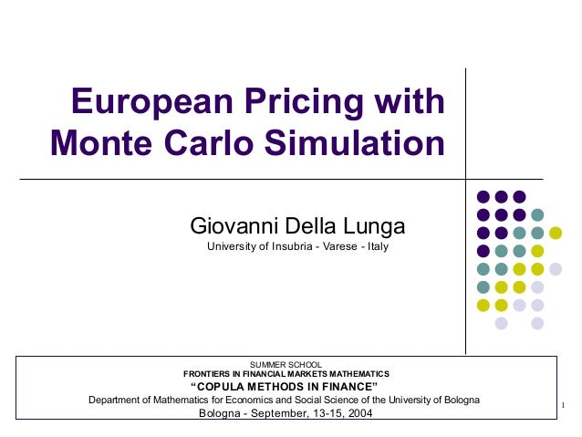 1 European Pricing with Monte Carlo Simulation Giovanni Della Lunga University of Insubria - Varese - Italy SUMMER SCHOOL ...