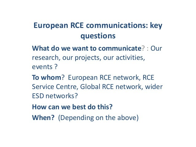 European RCE communications: key questions What do we want to communicate? : Our research, our projects, our activities, e...