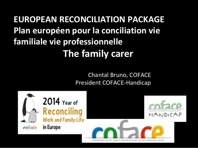 1 EUROPEAN RECONCILIATION PACKAGE Plan européen pour la conciliation vie familiale vie professionnelle The family carer Ch...