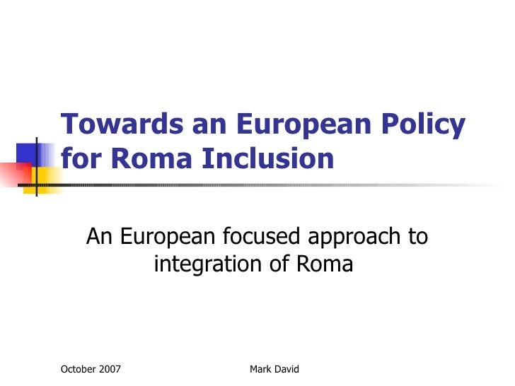 Towards an European Policy for Roma Inclusion An European focused approach to integration of Roma