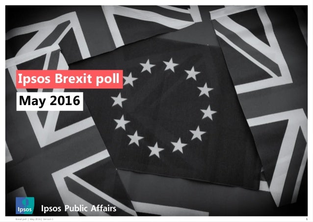 Brexit poll | May 2016 | Version 1 1 Ipsos Brexit poll May 2016