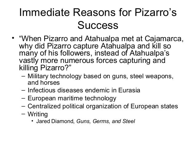 jared diamond pizarro and atahualpa Unformatted text preview: army why was pizarro able to defeat the inca'swhat were the proximate factors of his success weapons technology guns steel horses germs and diseases usu 1320 - spring 2010 page 2 of 2 writing maritime technology centralized political organization summary: diamond believes that the european conquest of the americas was the greatest cultural collision in.