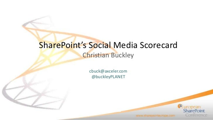 SharePoint's Social Media Scorecard           Christian Buckley             cbuck@axceler.com              @buckleyPLANET