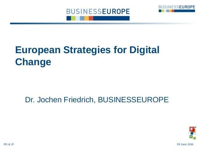Dr. Jochen Friedrich, BUSINESSEUROPE European Strategies for Digital Change PG & JF 29 June 2016