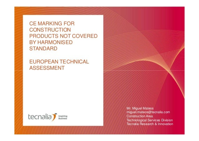 CE MARKING FOR CONSTRUCTION PRODUCTS NOT COVERED BY HARMONISED STANDARD EUROPEAN TECHNICAL ASSESSMENT  Mr. Miguel Mateos m...