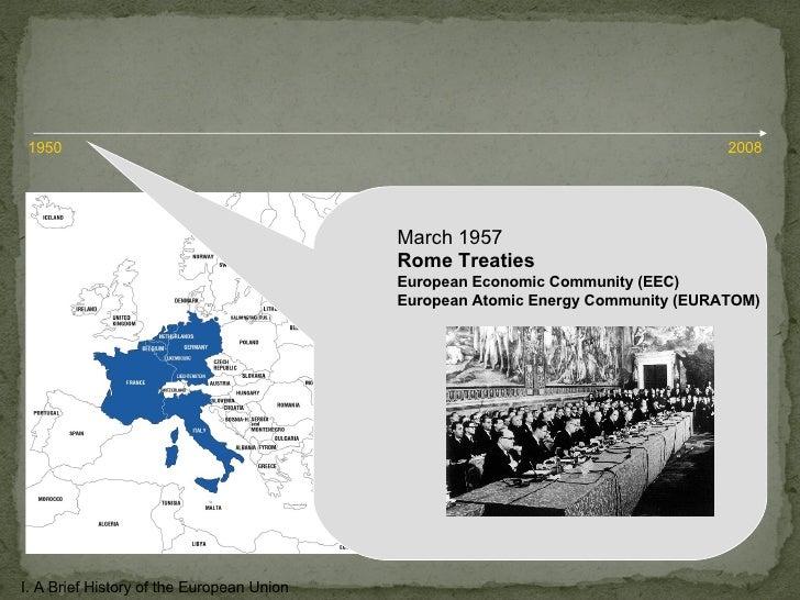 March 1957 Rome Treaties European Economic Community (EEC) European Atomic Energy Community (EURATOM) I. A Brief History o...