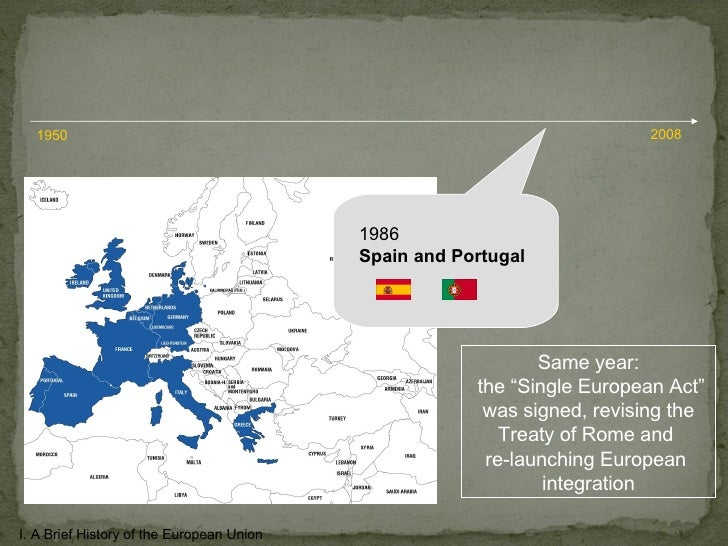"""1986 Spain and Portugal I. A Brief History of the European Union 1950 2008 Same year: the """"Single European Act"""" was signed..."""