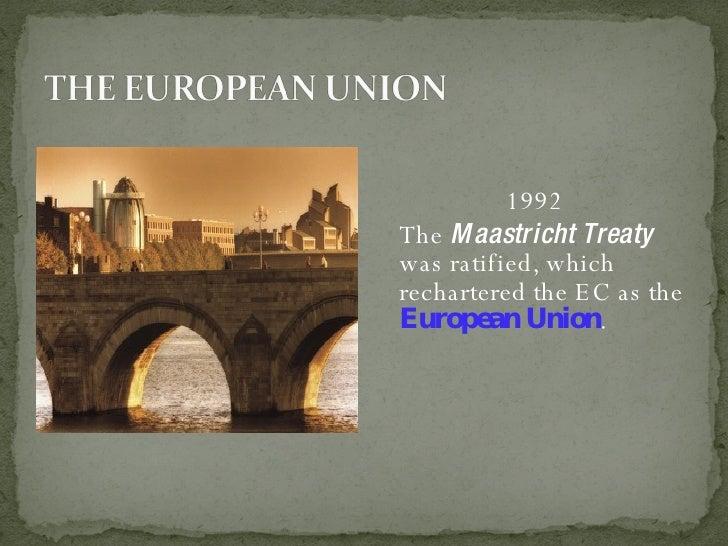 <ul><li>1992 </li></ul><ul><li>The  Maastricht Treaty  was ratified, which rechartered the EC as the  European Union . </l...