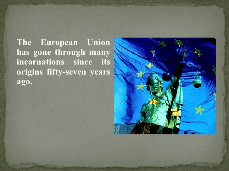 <ul><li>The European Union has gone through many incarnations since its origins fifty-seven years ago. </li></ul>