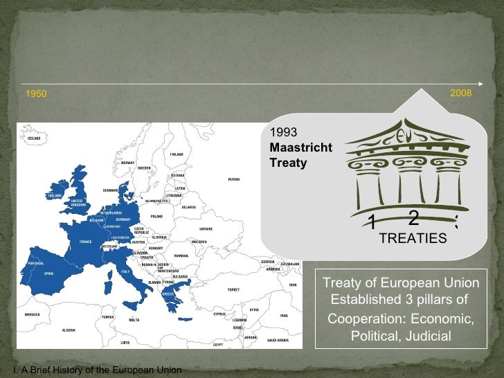 1993 Maastricht  Treaty 1 2 3 TREATIES I. A Brief History of the European Union 1950 2008 Treaty of European Union Establi...