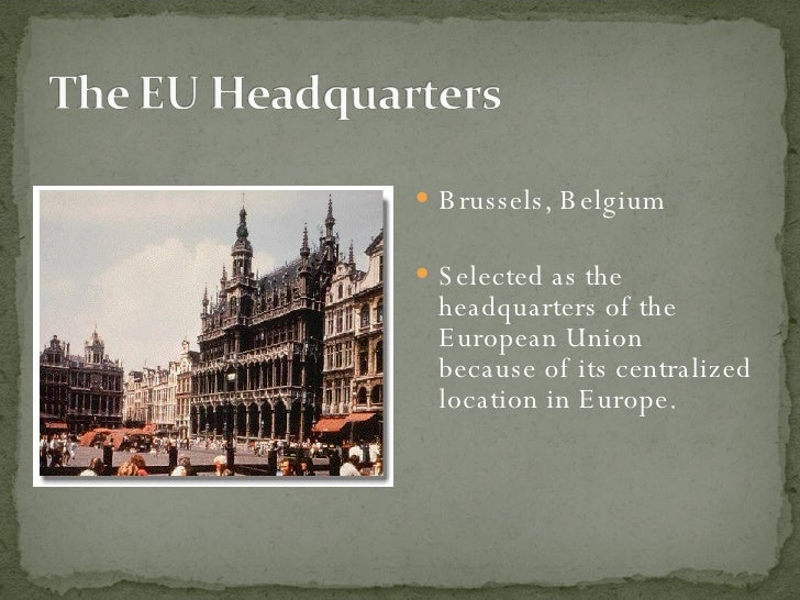 <ul><li>Brussels, Belgium  </li></ul><ul><li>Selected as the headquarters of the European Union  because of its centralize...