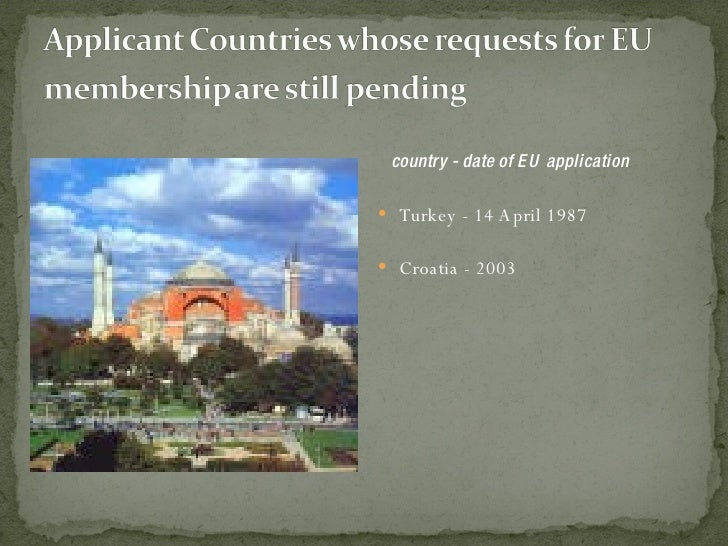 <ul><li>country - date of EU application </li></ul><ul><li>Turkey - 14 April 1987 </li></ul><ul><li>Croatia - 2003  </li><...