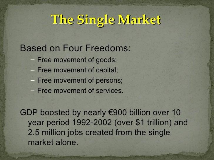 The Single Market <ul><li>Based on Four Freedoms: </li></ul><ul><ul><li>Free movement of goods; </li></ul></ul><ul><ul><li...