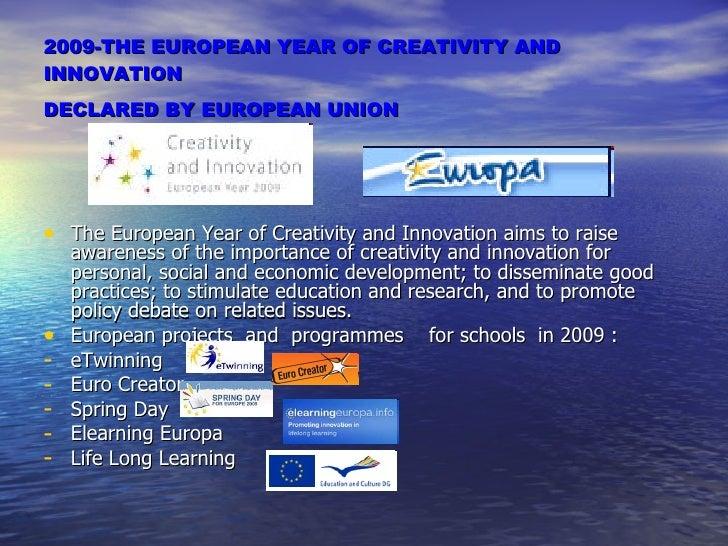 2009- THE EUROPEAN YEAR OF CREATIVITY AND INNOVATION DECLARED BY EUROPEAN UNION   <ul><li>The European Year of Creativity ...
