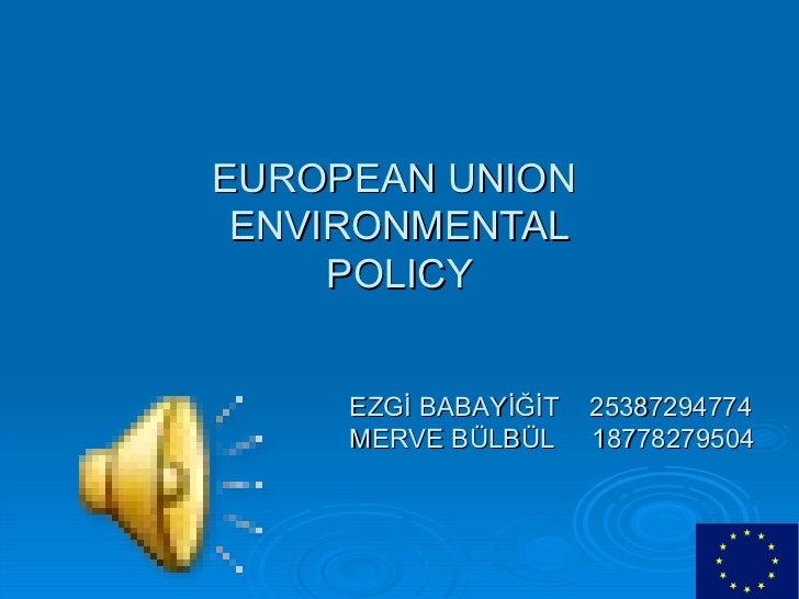 EUROPEAN UNION  ENVIRONMENTAL POLICY EZGİ BABAYİĞİT  25387294774 MERVE BÜLBÜL  18778279504