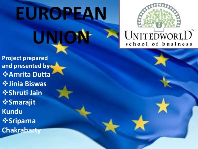 EUROPEAN UNION Project prepared and presented by : Amrita Dutta Jinia Biswas Shruti Jain Smarajit Kundu Sriparna Chak...