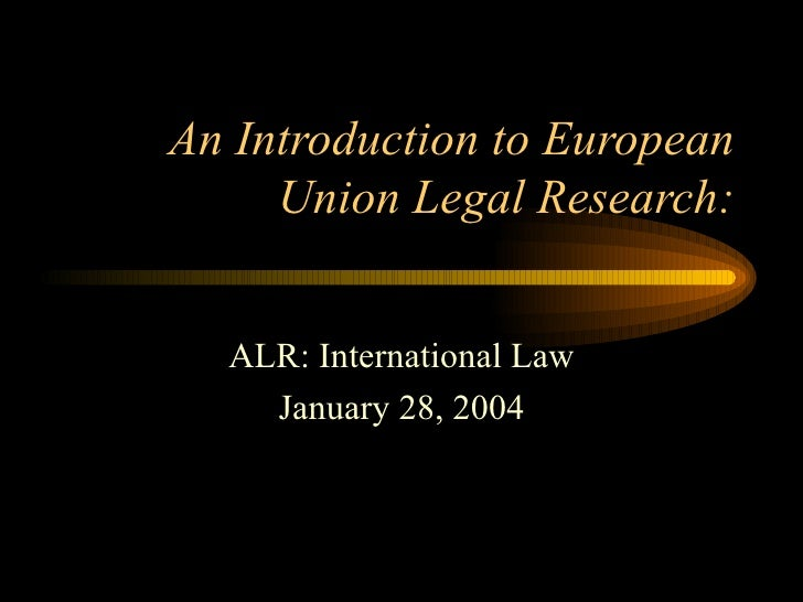 An Introduction to European Union Legal Research: ALR: International Law January 28, 2004