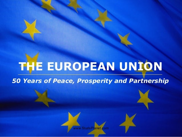 The European Union THE EUROPEAN UNION 50 Years of Peace, Prosperity and Partnership www.StudsPlanet.com