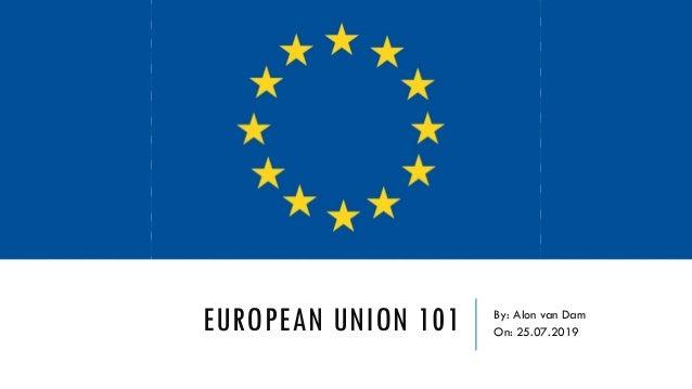 EUROPEAN UNION 101 By: Alon van Dam On: 25.07.2019
