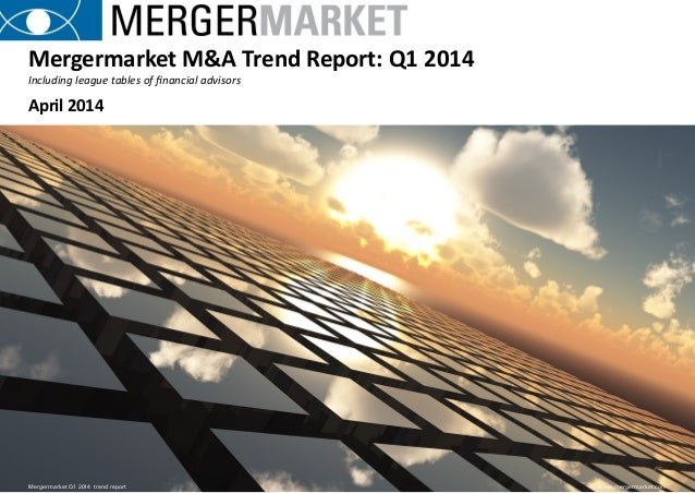 Mergermarket Q1 2014 trend report 1 www.mergermarket.com Mergermarket M&A Trend Report: Q1 2014 Mergermarket Q1 2014 tre...