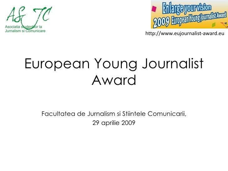 European Young Journalist Award Facultatea de Jurnalism si Stiintele Comunicarii, 29 aprilie 2009 http://www.eujournalist-...